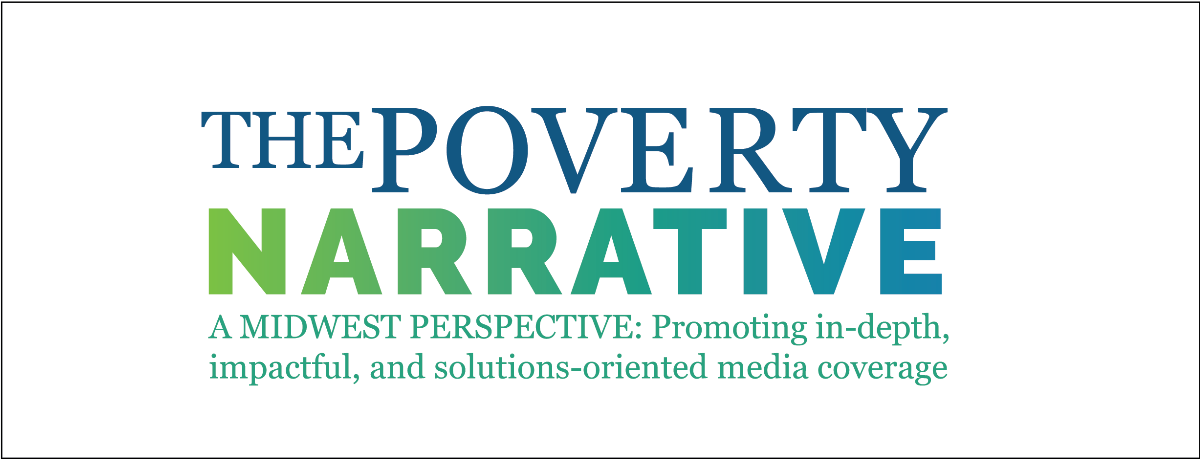 The Poverty Narrative: A Midwest Perspective: Promoting in-depth, impactful, and solutions-oriented media coverage